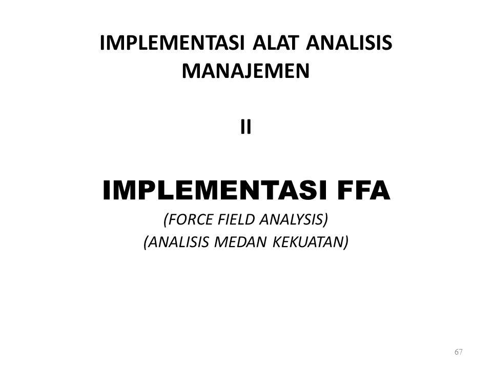 IMPLEMENTASI ALAT ANALISIS MANAJEMEN II IMPLEMENTASI FFA (FORCE FIELD ANALYSIS) (ANALISIS MEDAN KEKUATAN) 67