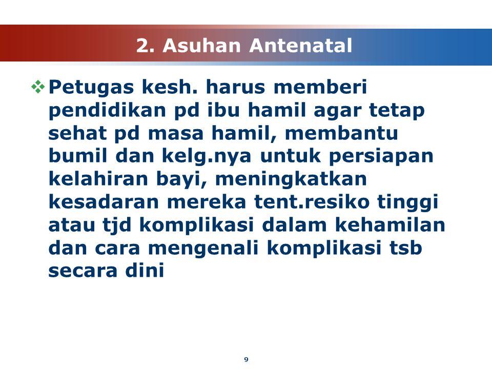 9 2. Asuhan Antenatal  Petugas kesh. harus memberi pendidikan pd ibu hamil agar tetap sehat pd masa hamil, membantu bumil dan kelg.nya untuk persiapa
