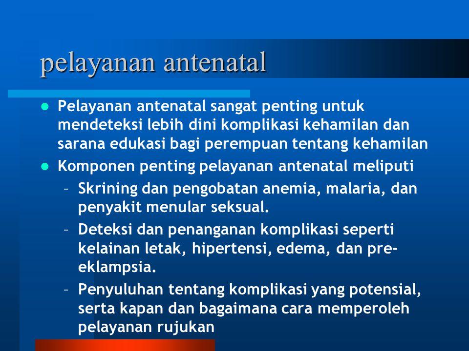 pelayanan antenatal Pelayanan antenatal sangat penting untuk mendeteksi lebih dini komplikasi kehamilan dan sarana edukasi bagi perempuan tentang keha