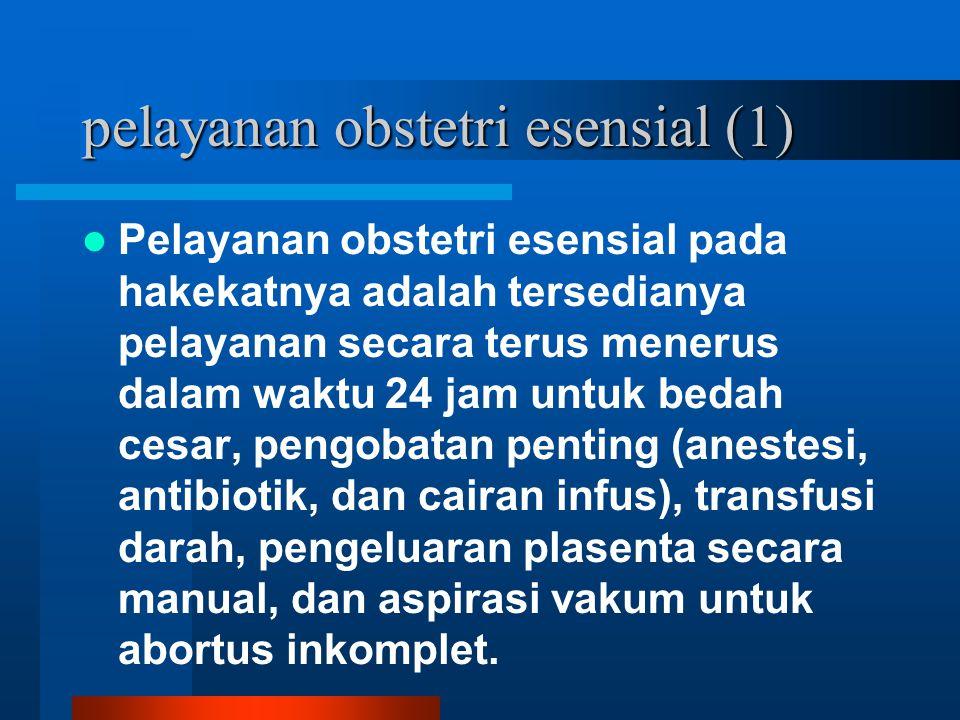pelayanan obstetri esensial (1) Pelayanan obstetri esensial pada hakekatnya adalah tersedianya pelayanan secara terus menerus dalam waktu 24 jam untuk bedah cesar, pengobatan penting (anestesi, antibiotik, dan cairan infus), transfusi darah, pengeluaran plasenta secara manual, dan aspirasi vakum untuk abortus inkomplet.