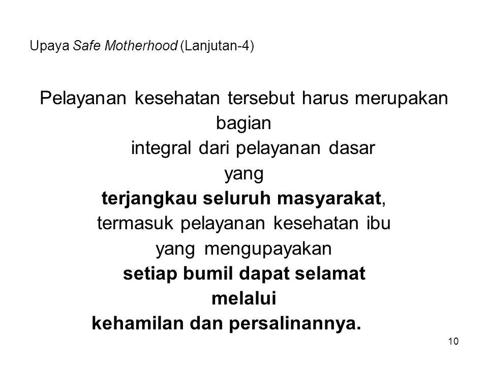 10 Upaya Safe Motherhood (Lanjutan-4) Pelayanan kesehatan tersebut harus merupakan bagian integral dari pelayanan dasar yang terjangkau seluruh masyar