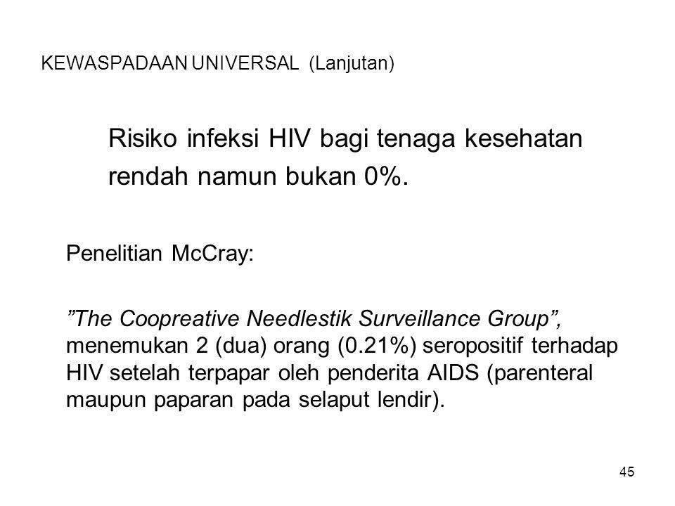 "45 KEWASPADAAN UNIVERSAL (Lanjutan) Risiko infeksi HIV bagi tenaga kesehatan rendah namun bukan 0%. Penelitian McCray: ""The Coopreative Needlestik Sur"