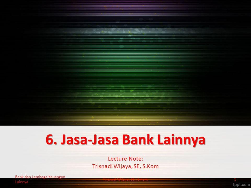 6. Jasa-Jasa Bank Lainnya Lecture Note: Trisnadi Wijaya, SE, S.Kom Trisnadi Wijaya, SE., S.Kom1 Bank dan Lembaga Keuangan Lainnya
