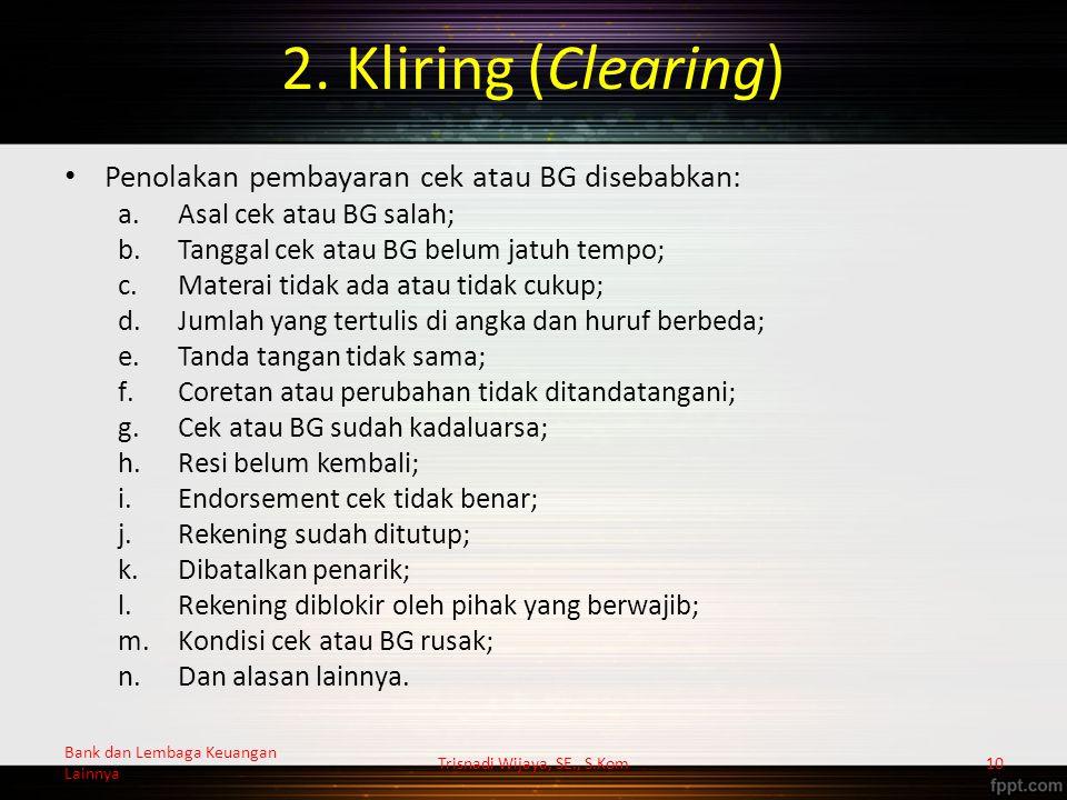2. Kliring (Clearing) Penolakan pembayaran cek atau BG disebabkan: a.Asal cek atau BG salah; b.Tanggal cek atau BG belum jatuh tempo; c.Materai tidak