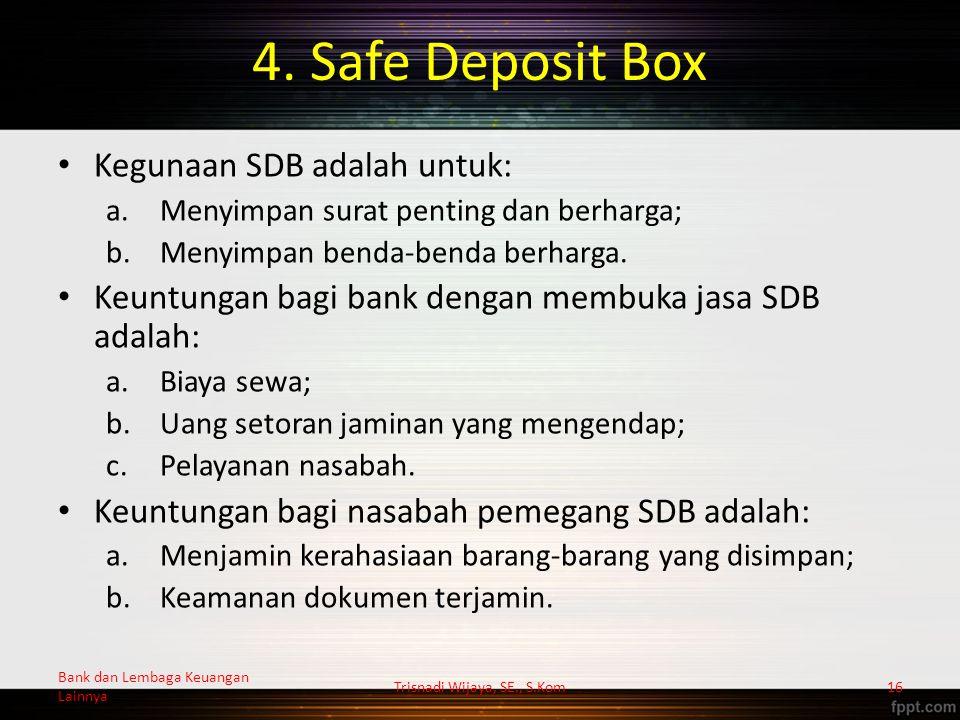 4. Safe Deposit Box Kegunaan SDB adalah untuk: a.Menyimpan surat penting dan berharga; b.Menyimpan benda-benda berharga. Keuntungan bagi bank dengan m