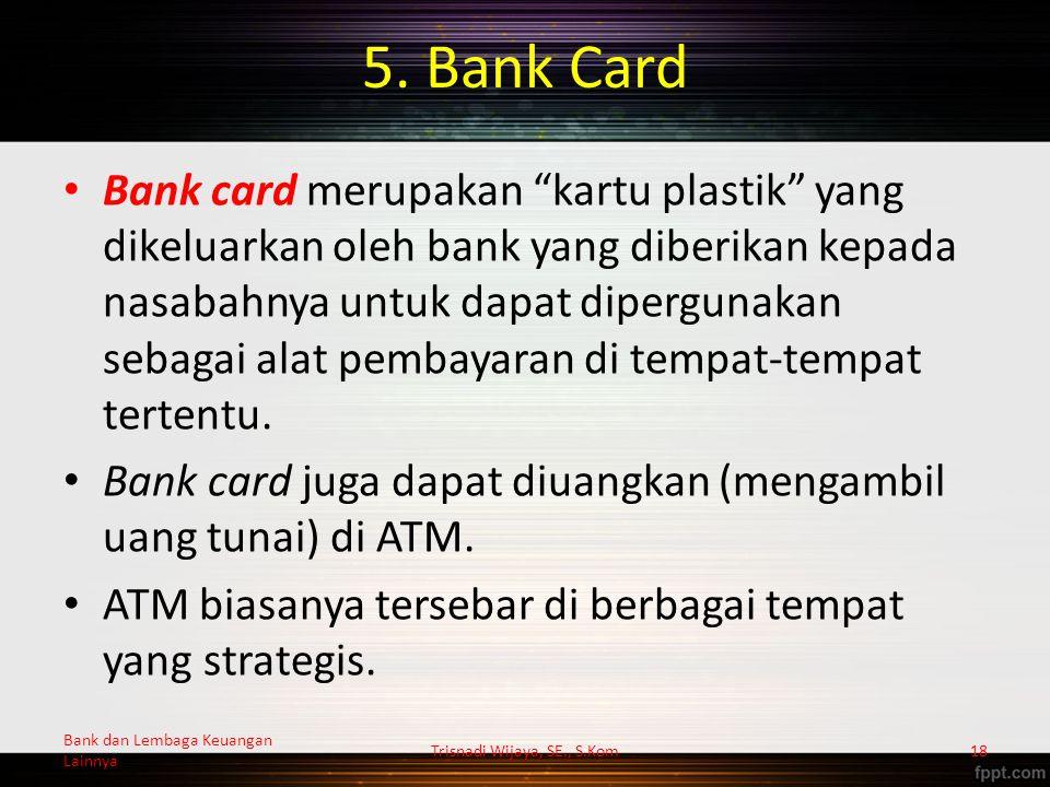 "5. Bank Card Bank card merupakan ""kartu plastik"" yang dikeluarkan oleh bank yang diberikan kepada nasabahnya untuk dapat dipergunakan sebagai alat pem"