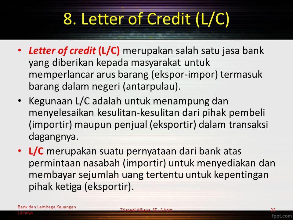 8. Letter of Credit (L/C) Letter of credit (L/C) merupakan salah satu jasa bank yang diberikan kepada masyarakat untuk memperlancar arus barang (ekspo