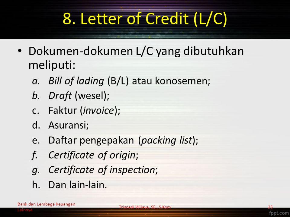 8. Letter of Credit (L/C) Dokumen-dokumen L/C yang dibutuhkan meliputi: a.Bill of lading (B/L) atau konosemen; b.Draft (wesel); c.Faktur (invoice); d.