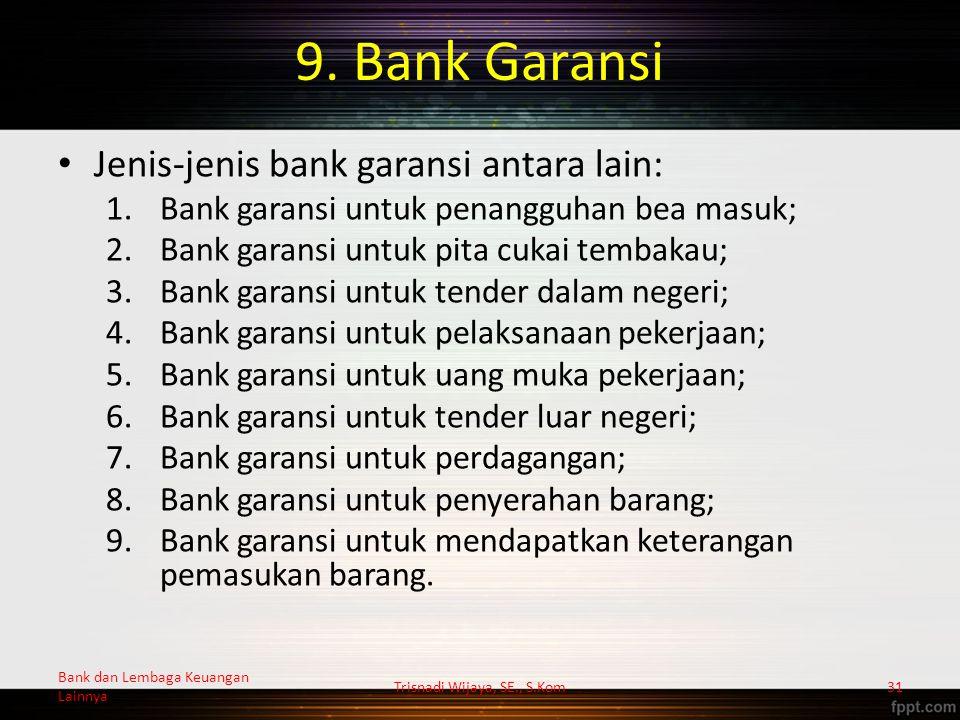 9. Bank Garansi Jenis-jenis bank garansi antara lain: 1.Bank garansi untuk penangguhan bea masuk; 2.Bank garansi untuk pita cukai tembakau; 3.Bank gar