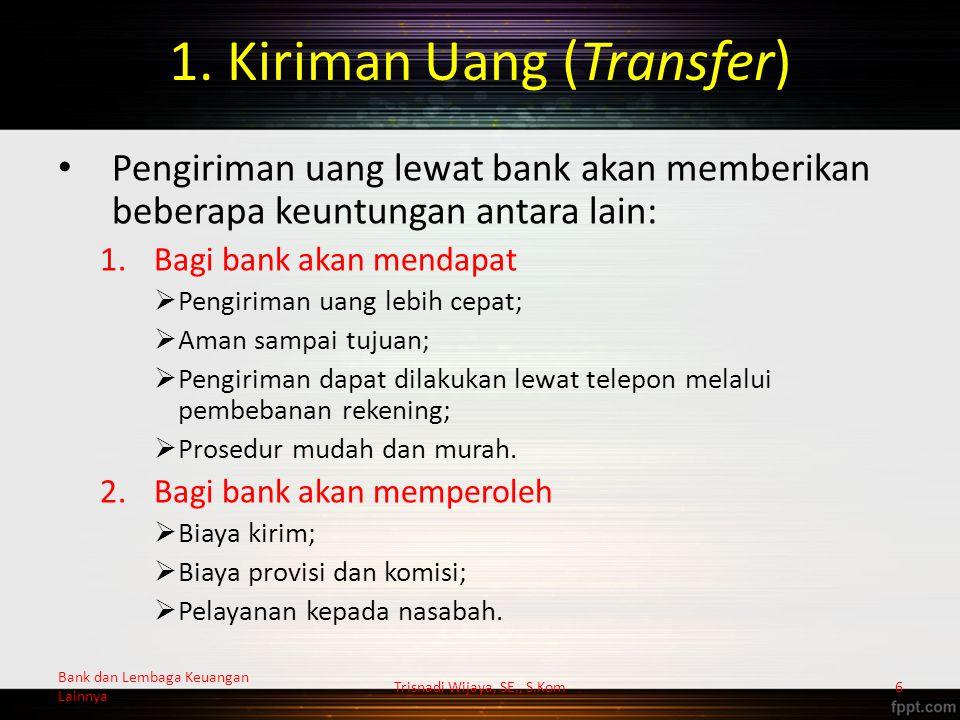 1. Kiriman Uang (Transfer) Pengiriman uang lewat bank akan memberikan beberapa keuntungan antara lain: 1.Bagi bank akan mendapat  Pengiriman uang leb