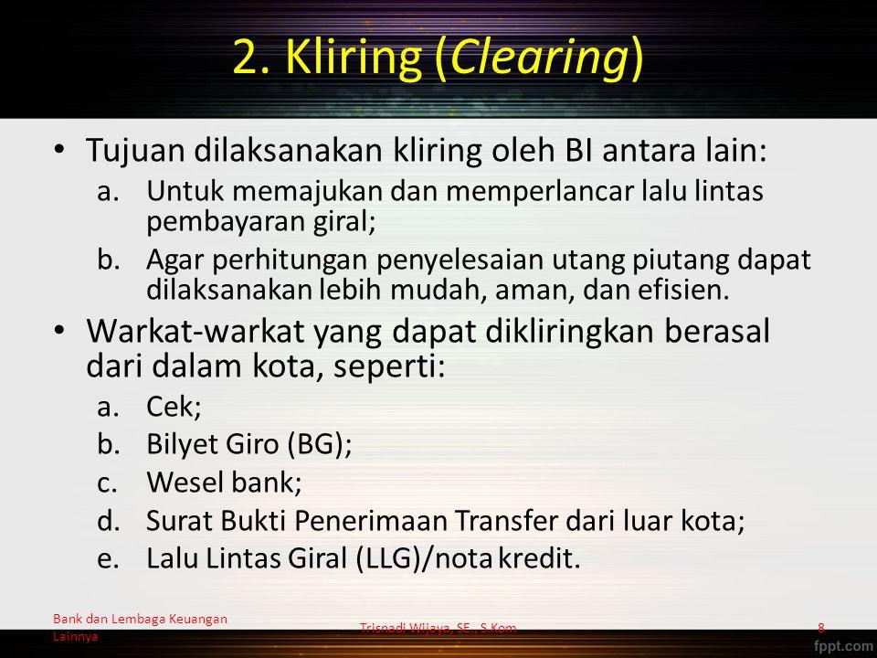 2. Kliring (Clearing) Tujuan dilaksanakan kliring oleh BI antara lain: a.Untuk memajukan dan memperlancar lalu lintas pembayaran giral; b.Agar perhitu