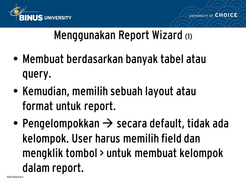 Bina Nusantara Menggunakan Report Wizard (1) Membuat berdasarkan banyak tabel atau query.