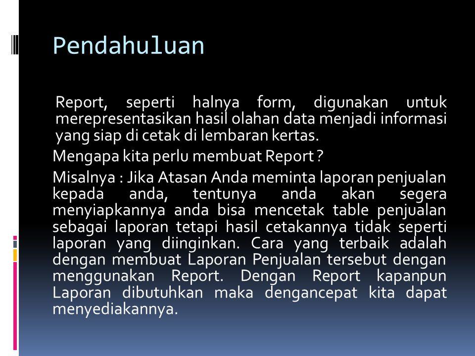 Pendahuluan Report, seperti halnya form, digunakan untuk merepresentasikan hasil olahan data menjadi informasi yang siap di cetak di lembaran kertas.