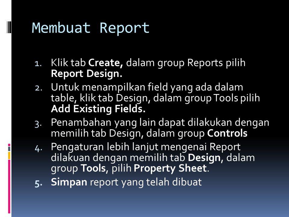 Membuat Report 1. Klik tab Create, dalam group Reports pilih Report Design. 2. Untuk menampilkan field yang ada dalam table, klik tab Design, dalam gr