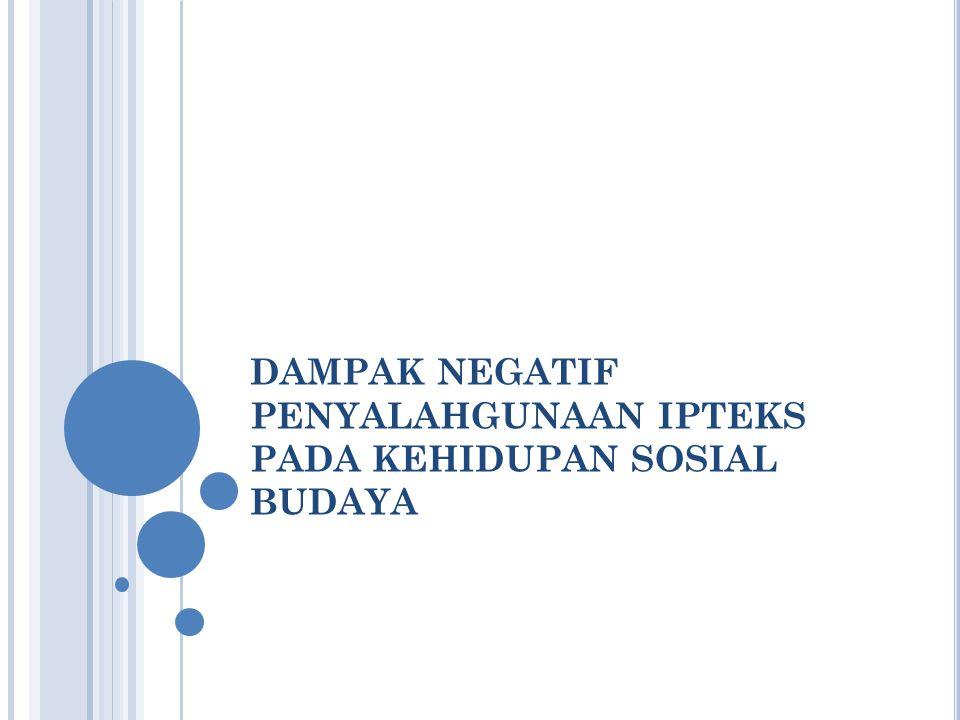 DAMPAK NEGATIF PENYALAHGUNAAN IPTEKS PADA KEHIDUPAN SOSIAL BUDAYA