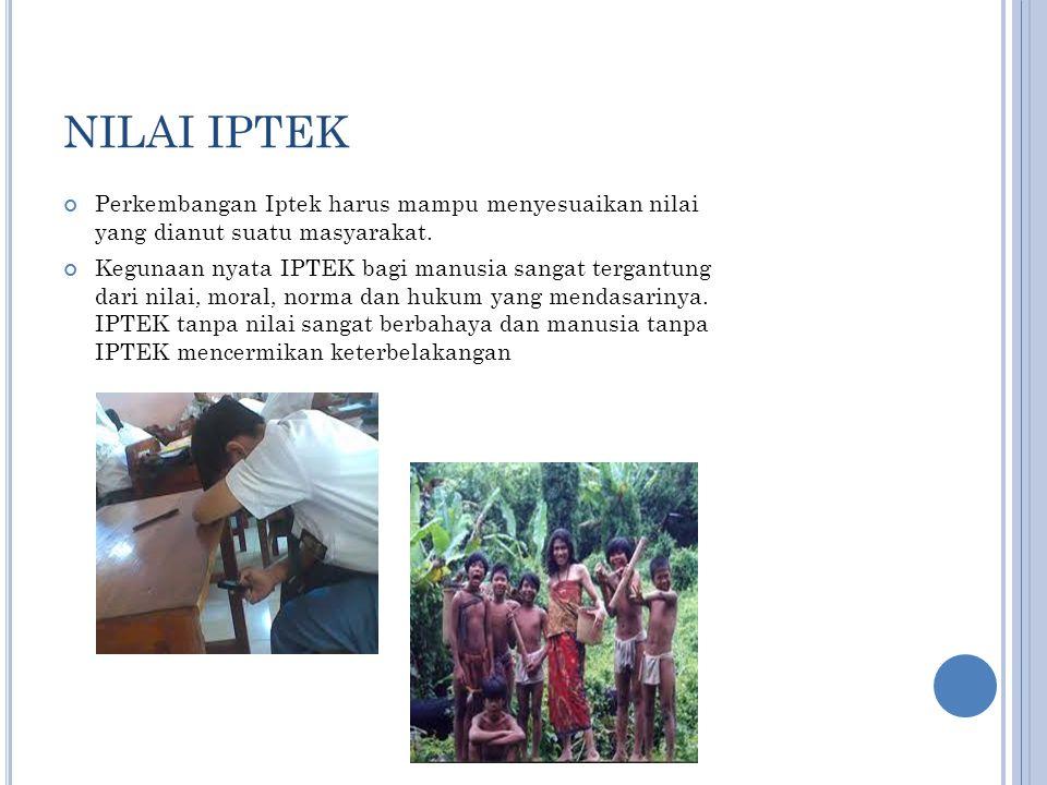 NILAI IPTEK Perkembangan Iptek harus mampu menyesuaikan nilai yang dianut suatu masyarakat.