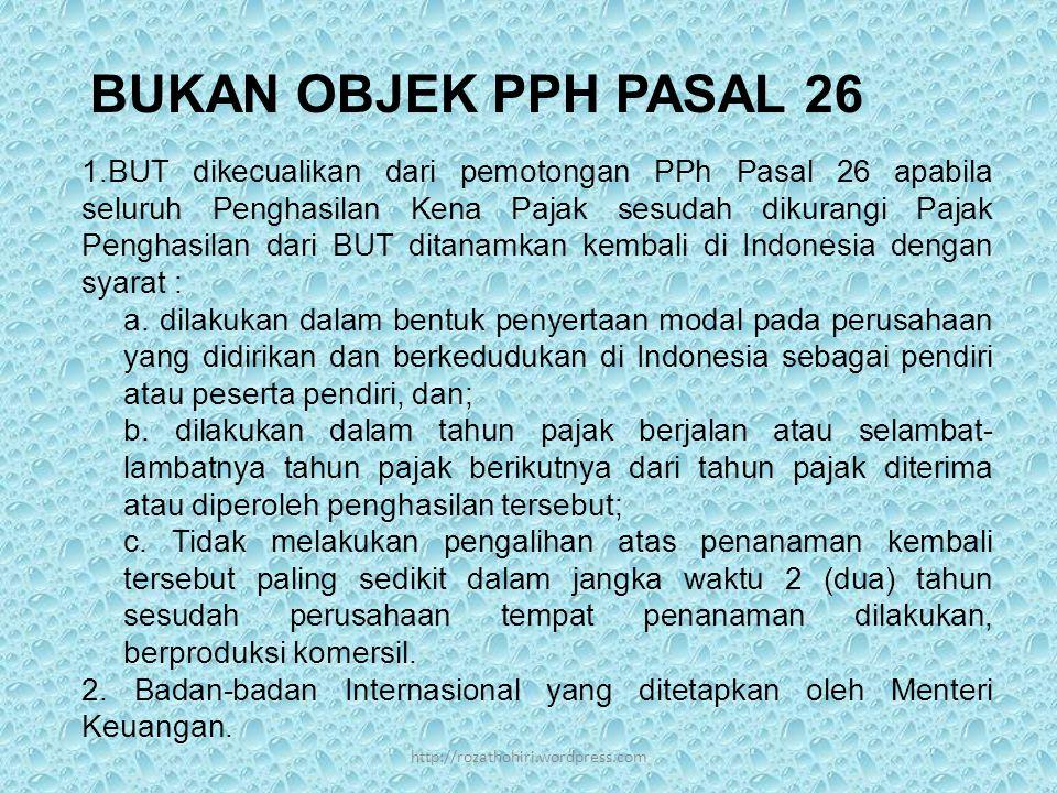 BUKAN OBJEK PPH PASAL 26 1.BUT dikecualikan dari pemotongan PPh Pasal 26 apabila seluruh Penghasilan Kena Pajak sesudah dikurangi Pajak Penghasilan dari BUT ditanamkan kembali di Indonesia dengan syarat : a.