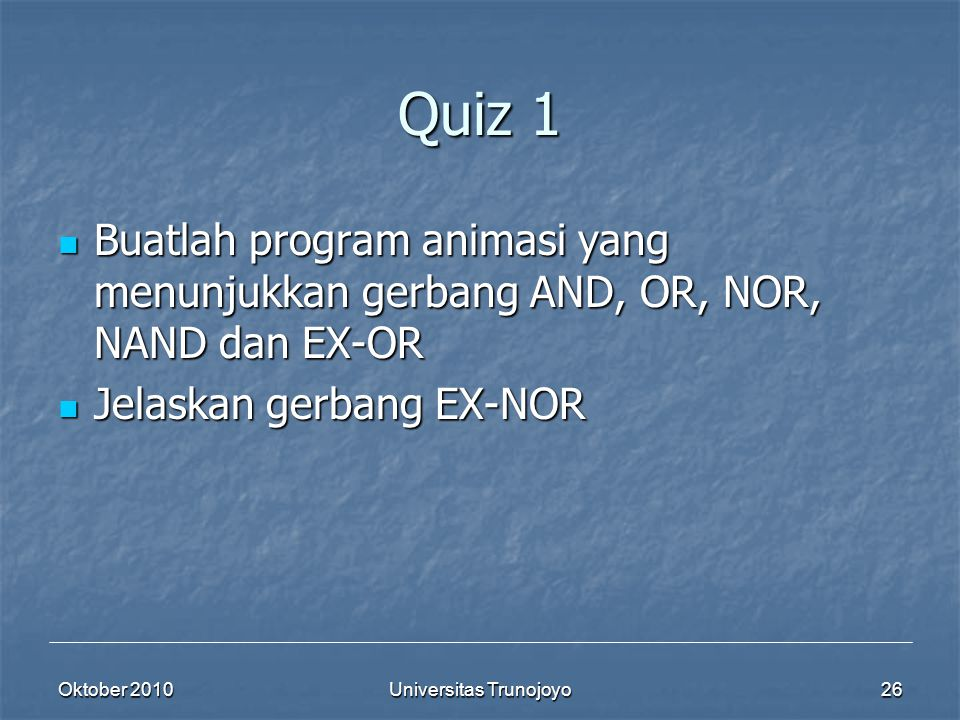 Oktober 2010Universitas Trunojoyo26 Quiz 1 Buatlah program animasi yang menunjukkan gerbang AND, OR, NOR, NAND dan EX-OR Buatlah program animasi yang