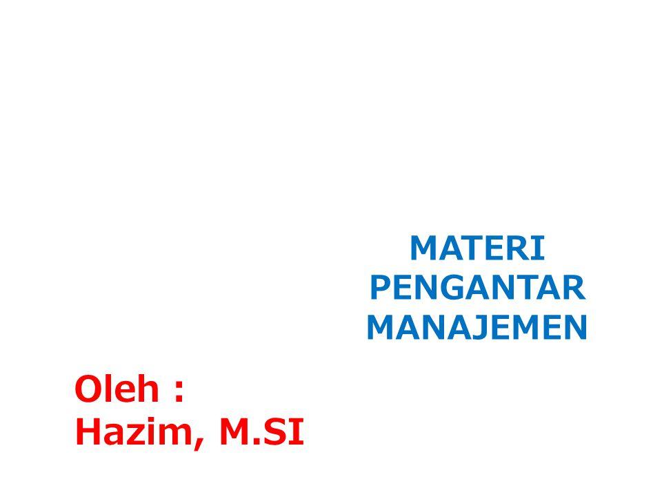 MATERI PENGANTAR MANAJEMEN Oleh : Hazim, M.SI