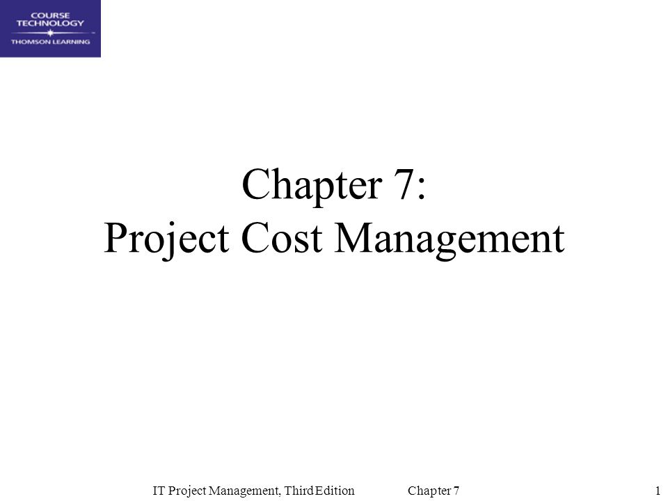 1IT Project Management, Third Edition Chapter 7 Chapter 7: Project Cost Management