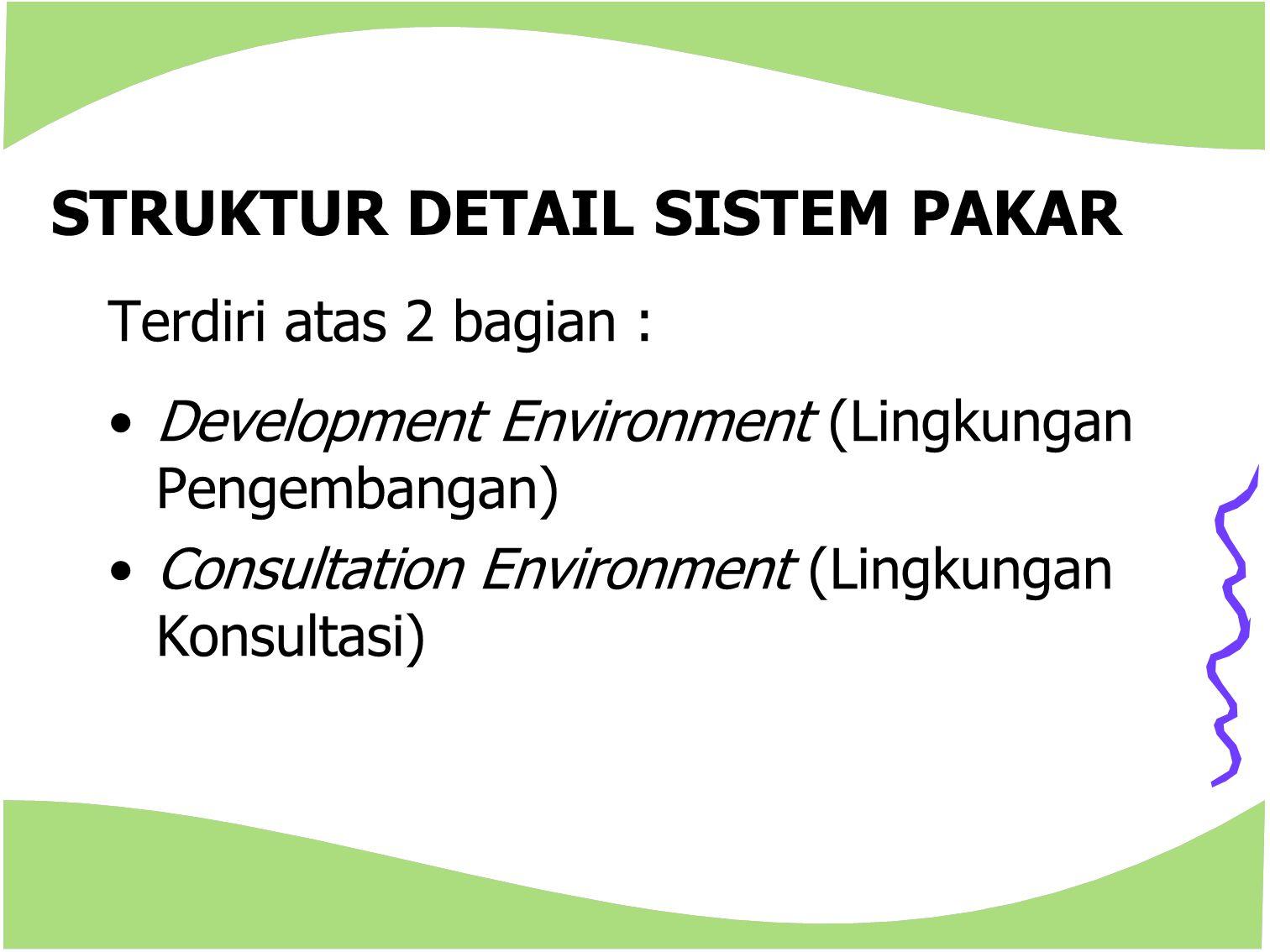 STRUKTUR DETAIL SISTEM PAKAR Terdiri atas 2 bagian : Development Environment (Lingkungan Pengembangan) Consultation Environment (Lingkungan Konsultasi