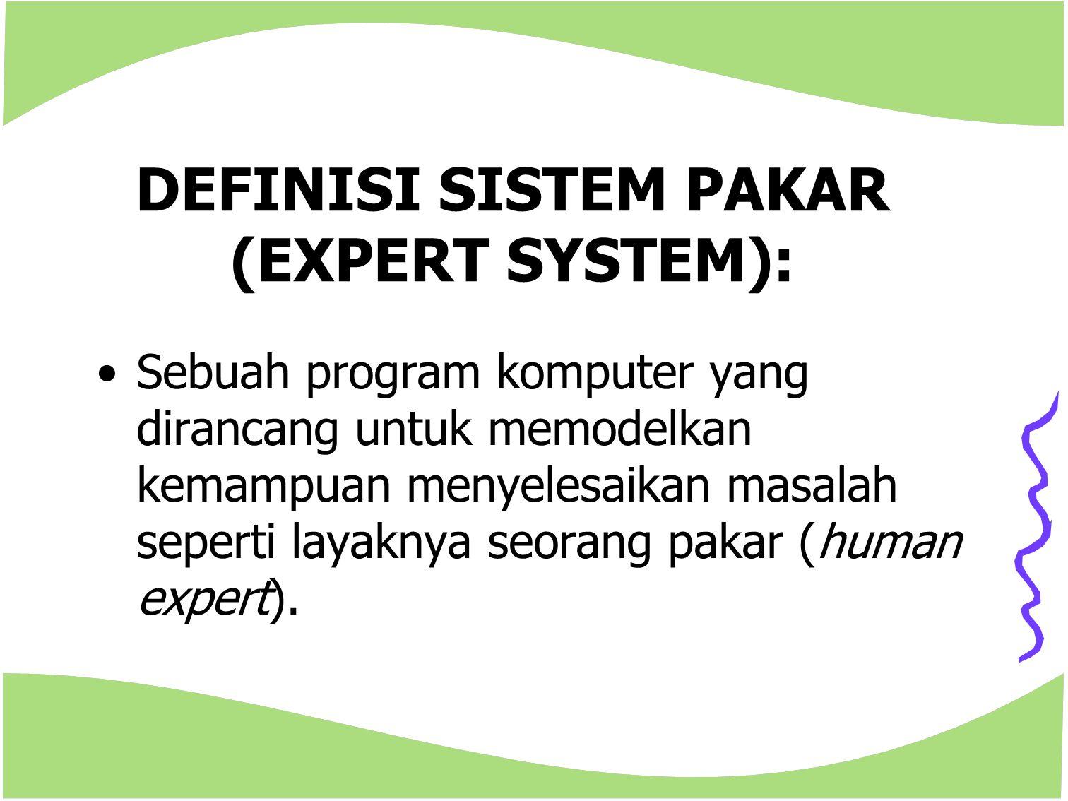 DEFINISI SISTEM PAKAR (EXPERT SYSTEM): Sebuah program komputer yang dirancang untuk memodelkan kemampuan menyelesaikan masalah seperti layaknya seoran