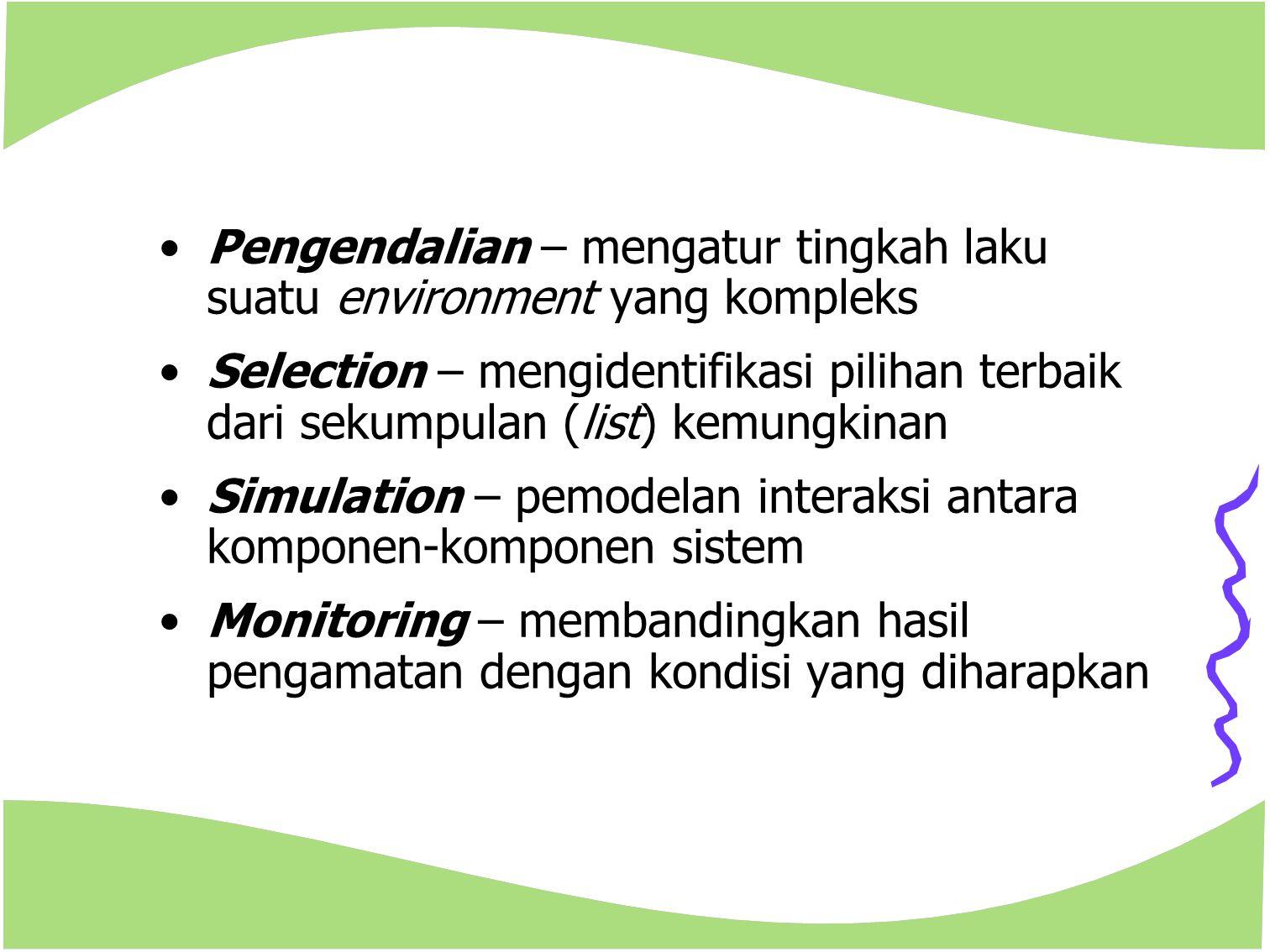 Pengendalian – mengatur tingkah laku suatu environment yang kompleks Selection – mengidentifikasi pilihan terbaik dari sekumpulan (list) kemungkinan S