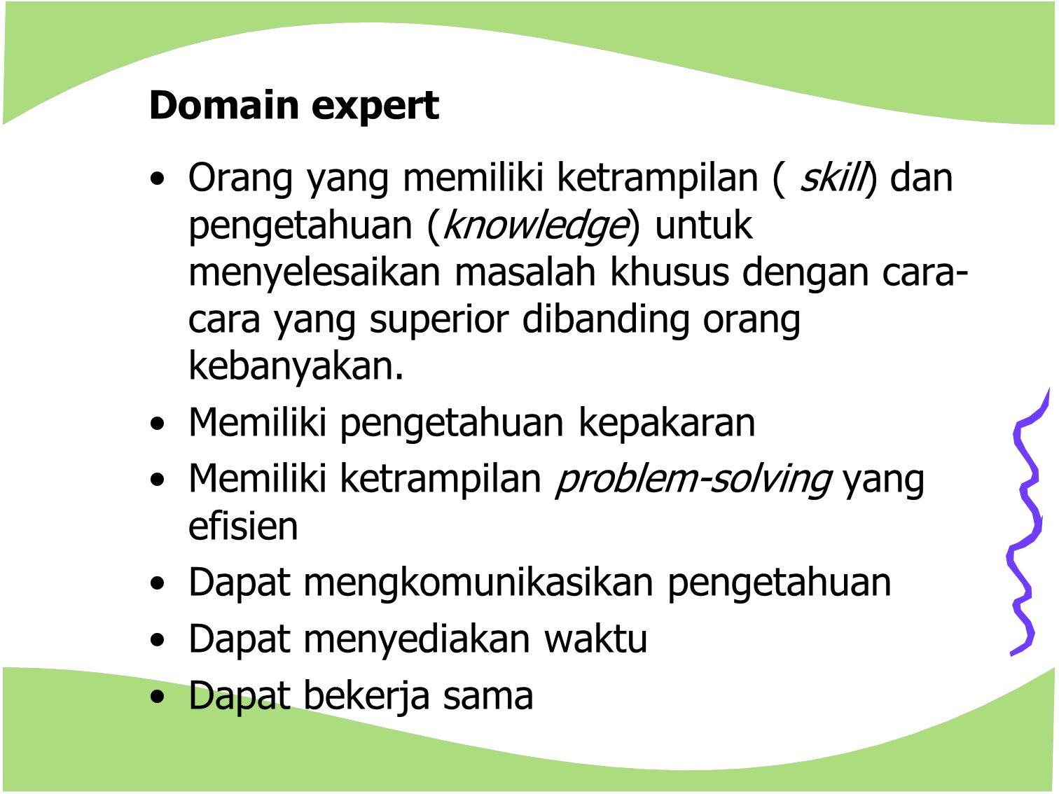 Domain expert Orang yang memiliki ketrampilan ( skill) dan pengetahuan (knowledge) untuk menyelesaikan masalah khusus dengan cara- cara yang superior