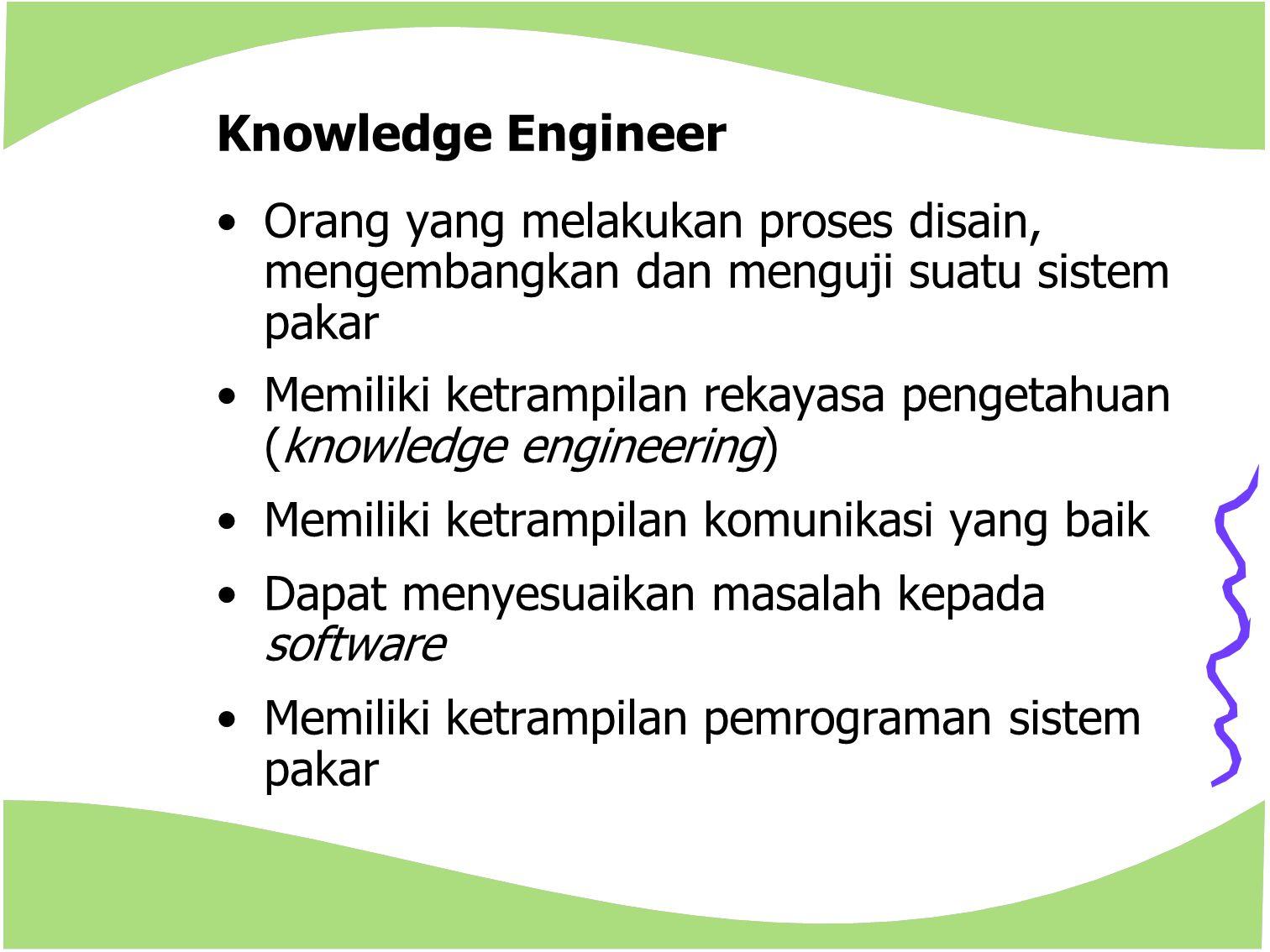 Knowledge Engineer Orang yang melakukan proses disain, mengembangkan dan menguji suatu sistem pakar Memiliki ketrampilan rekayasa pengetahuan (knowled