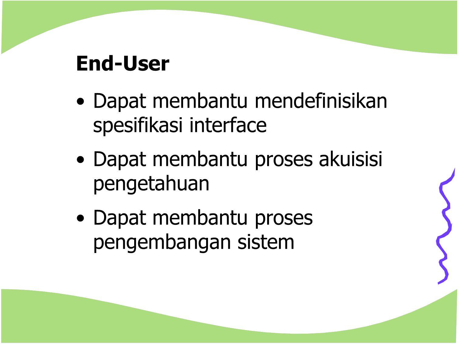 End-User Dapat membantu mendefinisikan spesifikasi interface Dapat membantu proses akuisisi pengetahuan Dapat membantu proses pengembangan sistem