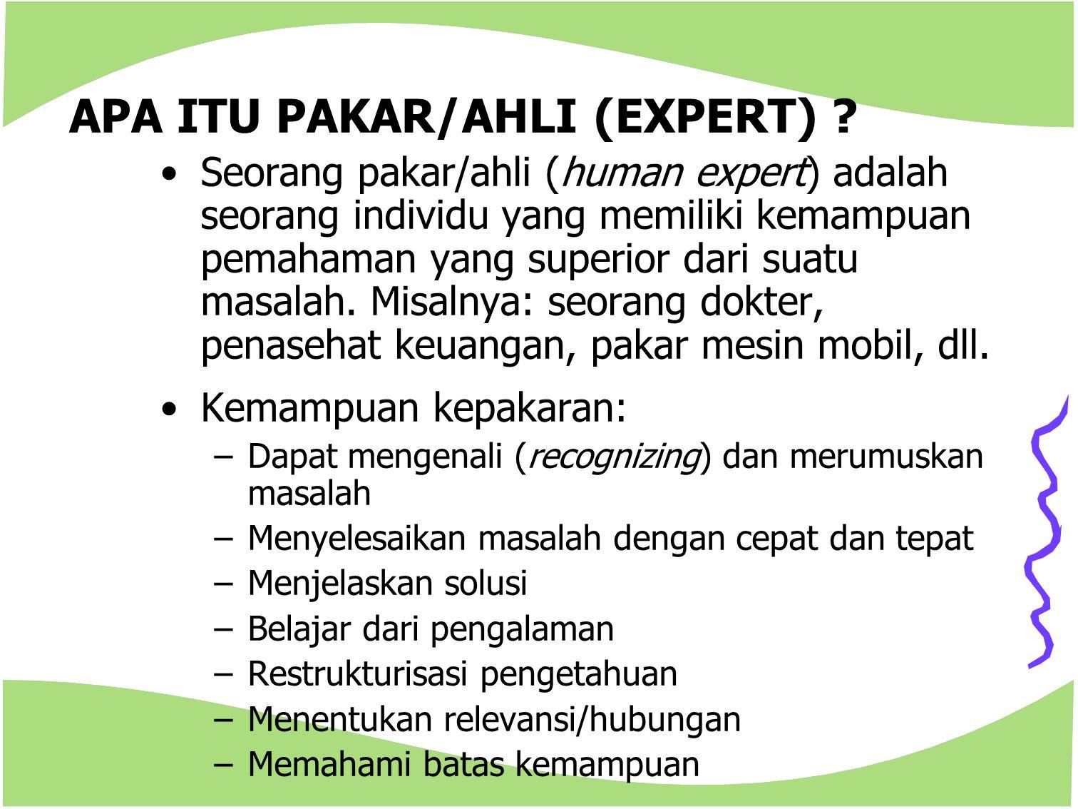 APA ITU PAKAR/AHLI (EXPERT) ? Seorang pakar/ahli (human expert) adalah seorang individu yang memiliki kemampuan pemahaman yang superior dari suatu mas