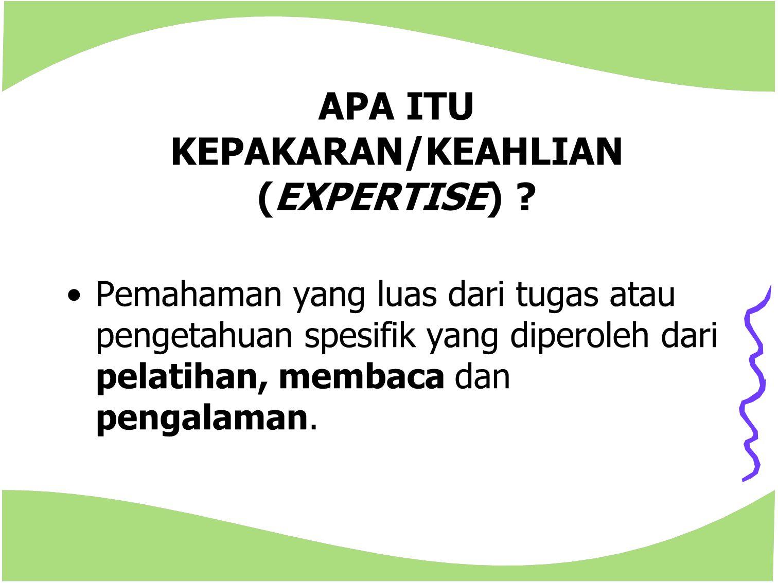 APA ITU KEPAKARAN/KEAHLIAN (EXPERTISE) ? Pemahaman yang luas dari tugas atau pengetahuan spesifik yang diperoleh dari pelatihan, membaca dan pengalama