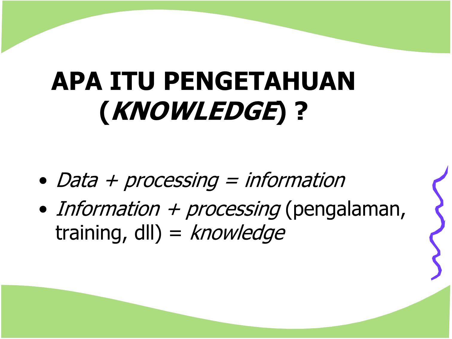 APA ITU PENGETAHUAN (KNOWLEDGE) ? Data + processing = information Information + processing (pengalaman, training, dll) = knowledge