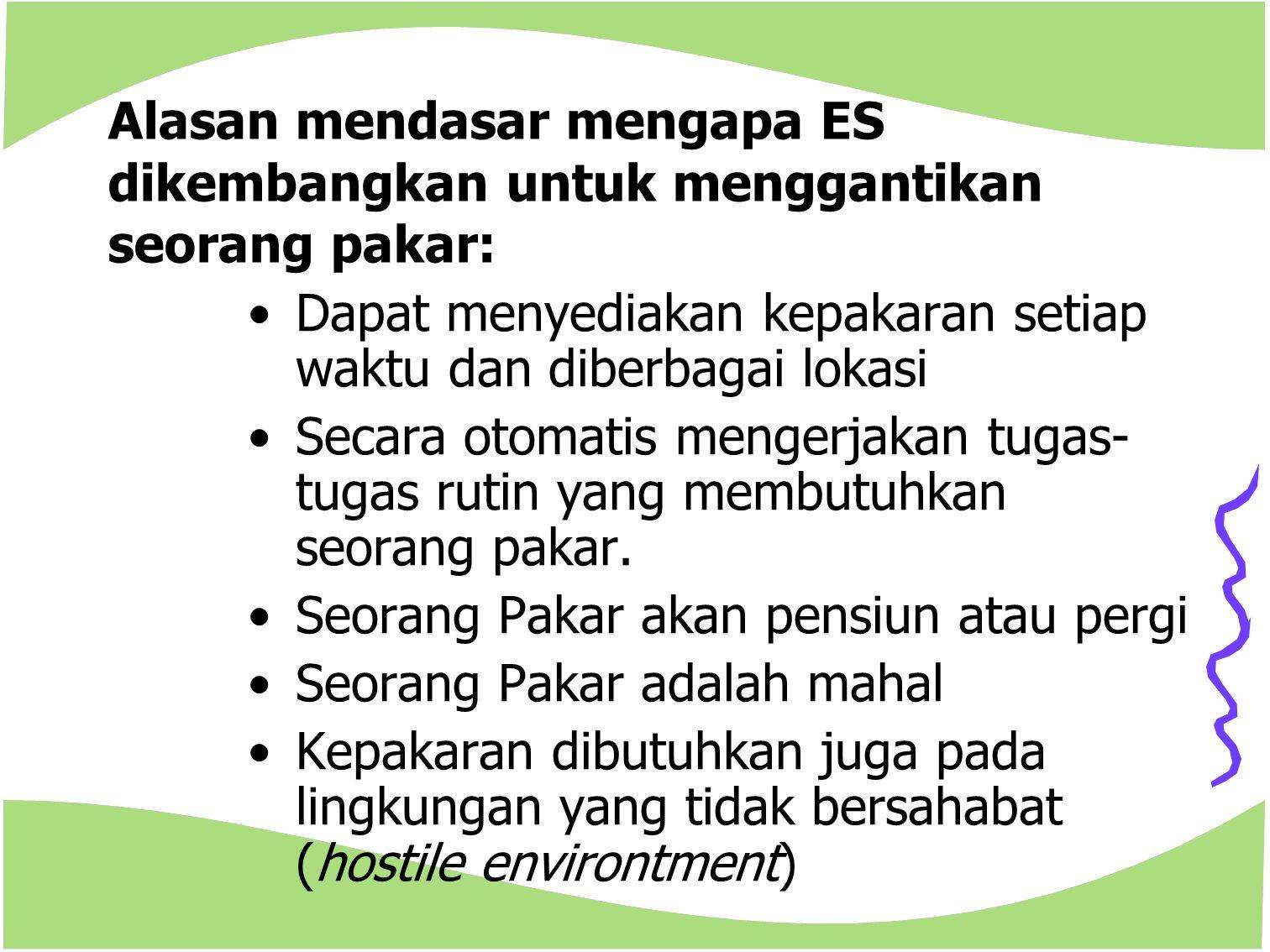 Alasan mendasar mengapa ES dikembangkan untuk menggantikan seorang pakar: Dapat menyediakan kepakaran setiap waktu dan diberbagai lokasi Secara otomat