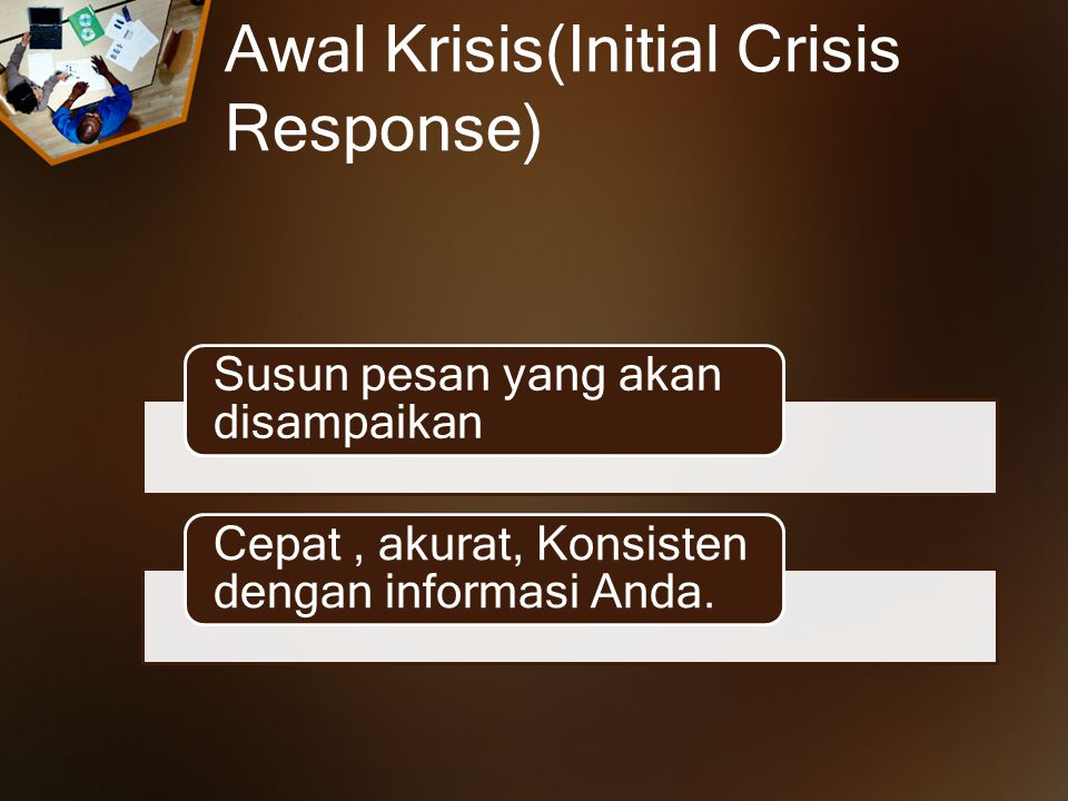 Awal Krisis(Initial Crisis Response) Susun pesan yang akan disampaikan Cepat, akurat, Konsisten dengan informasi Anda.