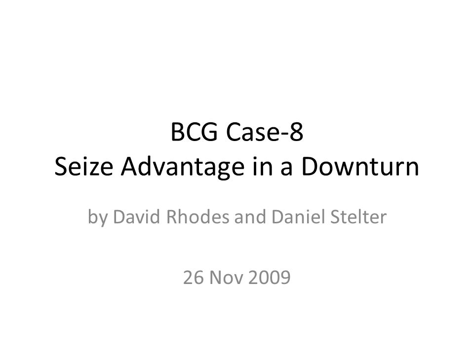 BCG Case-8 Seize Advantage in a Downturn by David Rhodes and Daniel Stelter 26 Nov 2009