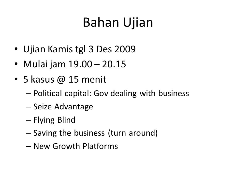 Bahan Ujian Ujian Kamis tgl 3 Des 2009 Mulai jam 19.00 – 20.15 5 kasus @ 15 menit – Political capital: Gov dealing with business – Seize Advantage – Flying Blind – Saving the business (turn around) – New Growth Platforms