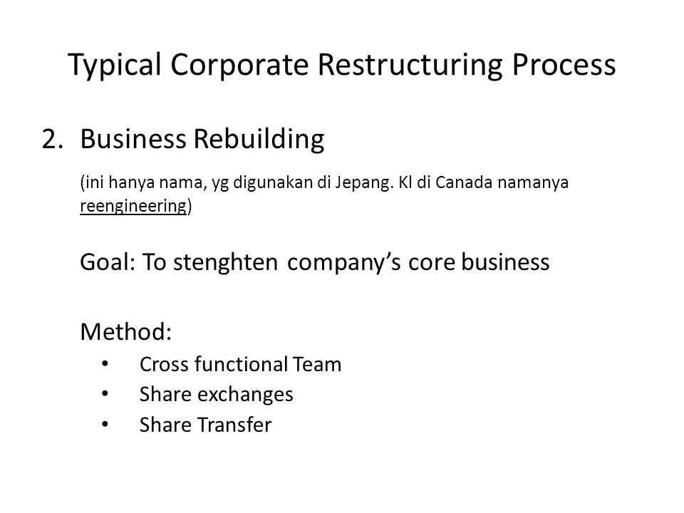 Typical Corporate Restructuring Process 2.Business Rebuilding (ini hanya nama, yg digunakan di Jepang.