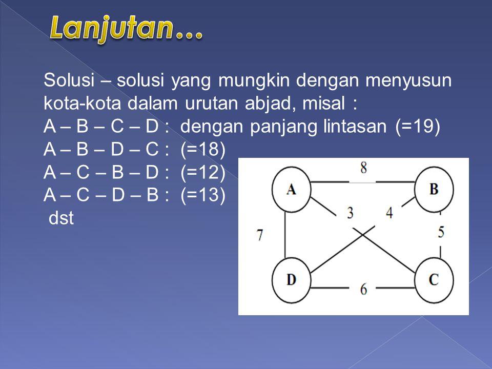 Solusi – solusi yang mungkin dengan menyusun kota-kota dalam urutan abjad, misal : A – B – C – D : dengan panjang lintasan (=19) A – B – D – C : (=18) A – C – B – D : (=12) A – C – D – B : (=13) dst