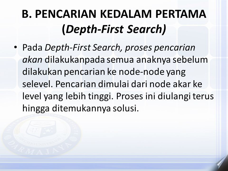 B. PENCARIAN KEDALAM PERTAMA (Depth-First Search) Pada Depth-First Search, proses pencarian akan dilakukanpada semua anaknya sebelum dilakukan pencari