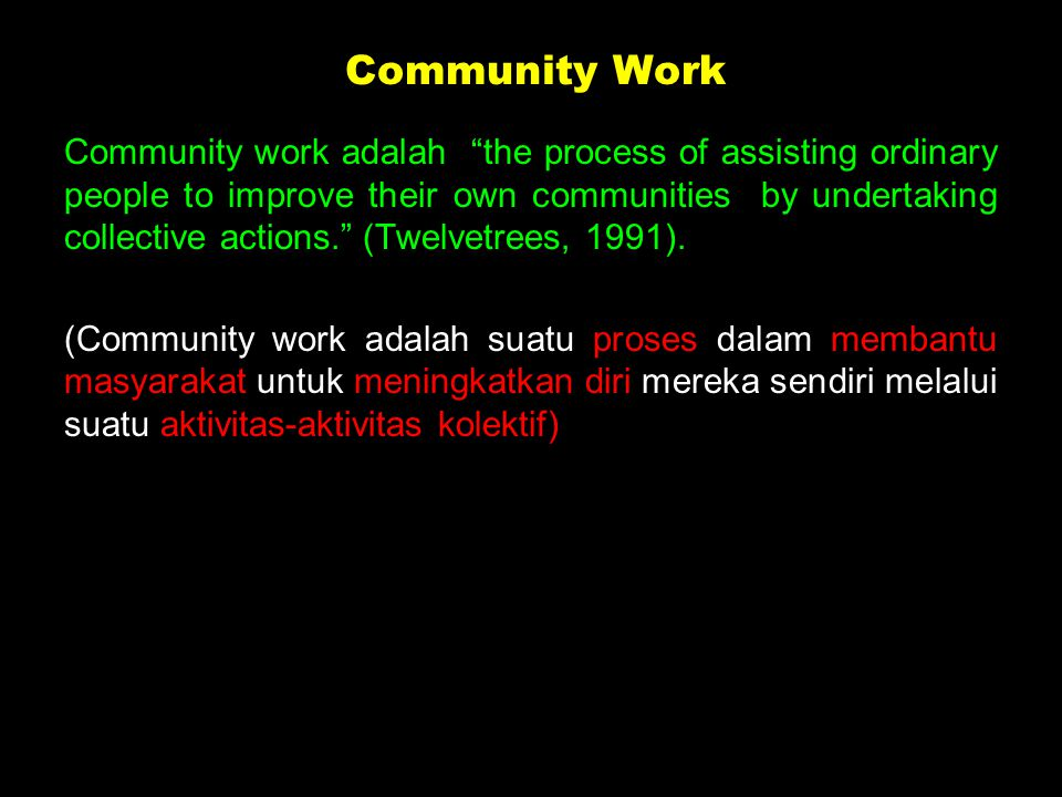 Community work adalah the process of assisting ordinary people to improve their own communities by undertaking collective actions. (Twelvetrees, 1991).