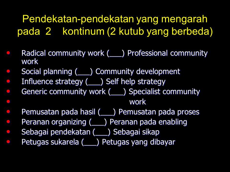 Pendekatan-pendekatan yang mengarah pada 2 kontinum (2 kutub yang berbeda) Radical community work (___) Professional community work Social planning (___) Community development Influence strategy (___) Self help strategy Generic community work (___) Specialist community w work Pemusatan pada hasil (___) Pemusatan pada proses Peranan organizing (___) Peranan pada enabling Sebagai pendekatan (___) Sebagai sikap Petugas sukarela (___) Petugas yang dibayar