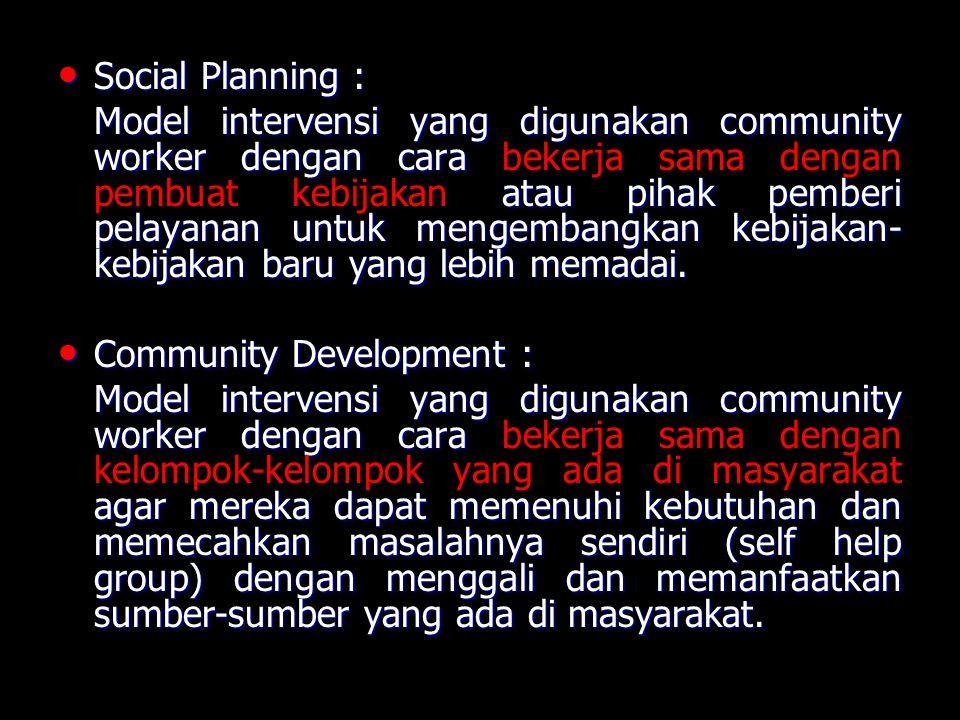 Social Planning : Social Planning : Model intervensi yang digunakan community worker dengan cara atau pihak pemberi pelayanan untuk mengembangkan kebijakan- kebijakan baru yang lebih memadai.