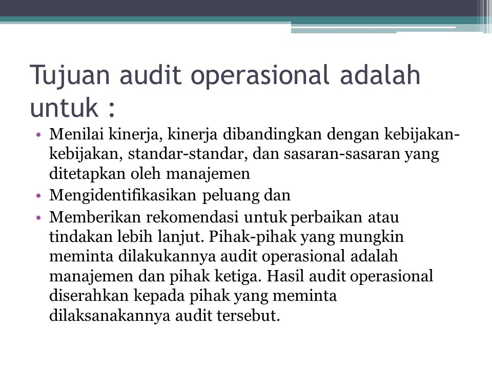 Tujuan audit operasional adalah untuk : Menilai kinerja, kinerja dibandingkan dengan kebijakan- kebijakan, standar-standar, dan sasaran-sasaran yang d