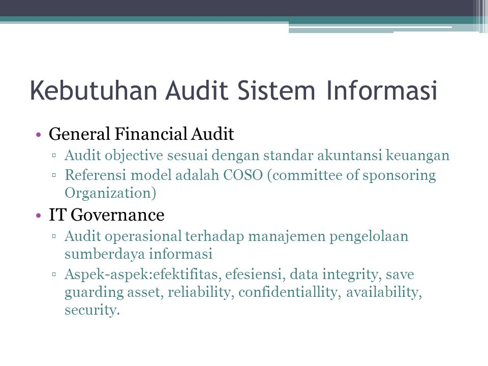 Kebutuhan Audit Sistem Informasi General Financial Audit ▫Audit objective sesuai dengan standar akuntansi keuangan ▫Referensi model adalah COSO (commi