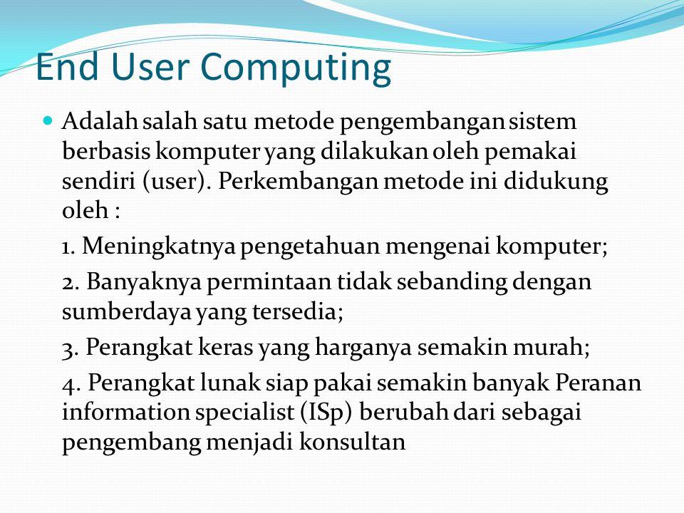 End User Computing Adalah salah satu metode pengembangan sistem berbasis komputer yang dilakukan oleh pemakai sendiri (user). Perkembangan metode ini