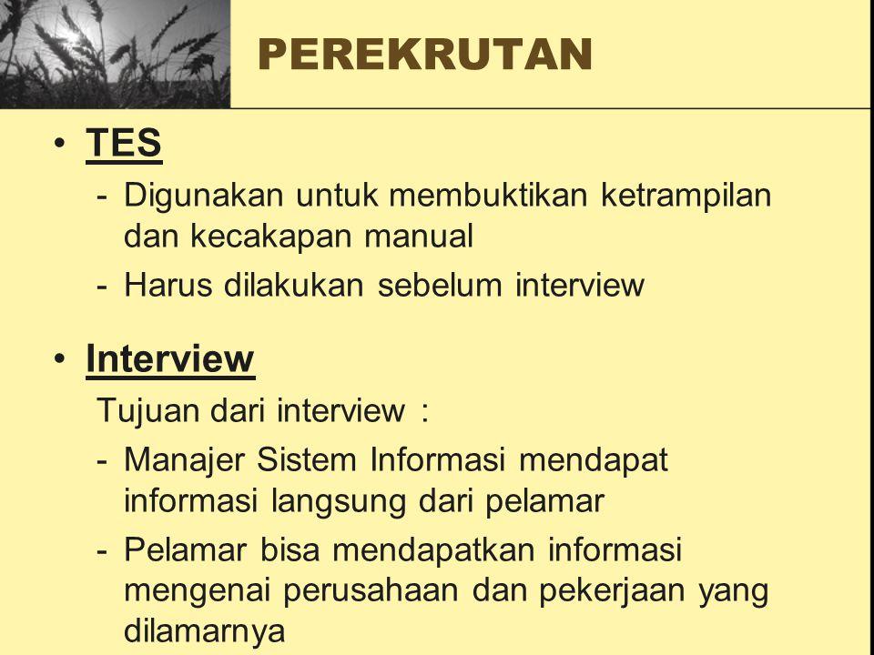 TES -Digunakan untuk membuktikan ketrampilan dan kecakapan manual -Harus dilakukan sebelum interview Interview Tujuan dari interview : -Manajer Sistem Informasi mendapat informasi langsung dari pelamar -Pelamar bisa mendapatkan informasi mengenai perusahaan dan pekerjaan yang dilamarnya