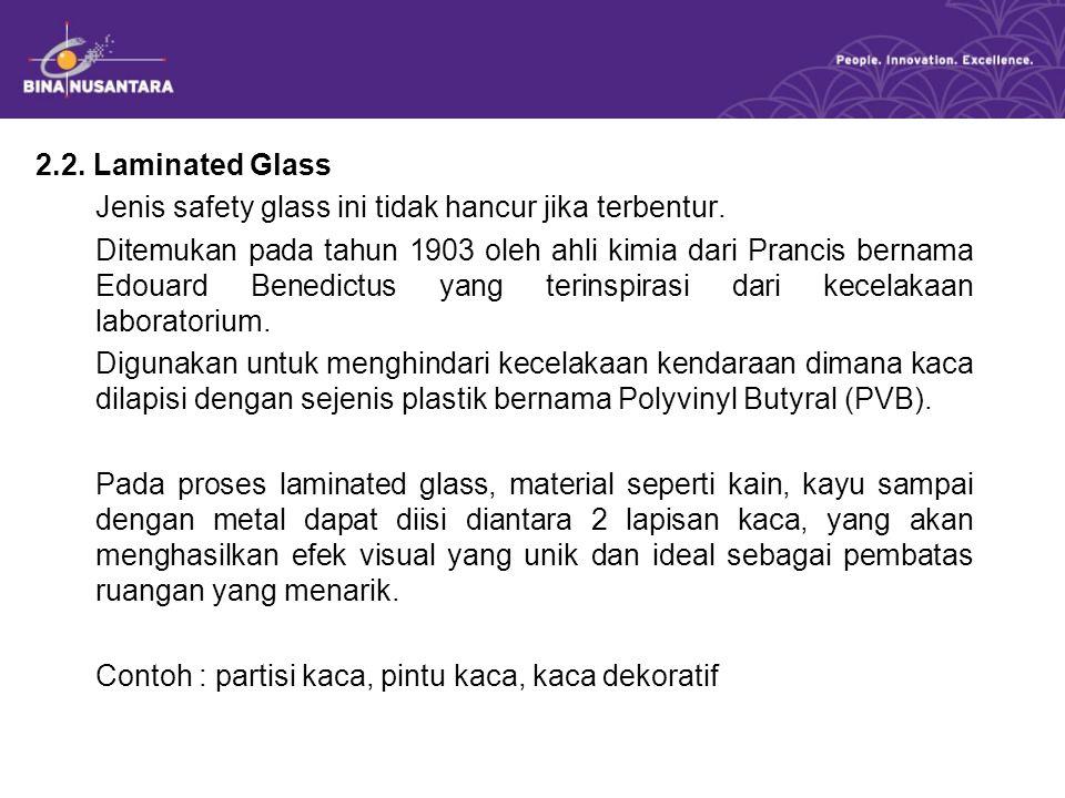 2.2. Laminated Glass Jenis safety glass ini tidak hancur jika terbentur. Ditemukan pada tahun 1903 oleh ahli kimia dari Prancis bernama Edouard Benedi