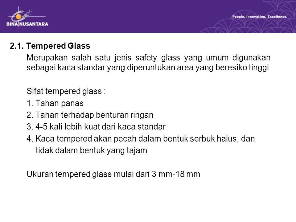 2.1. Tempered Glass Merupakan salah satu jenis safety glass yang umum digunakan sebagai kaca standar yang diperuntukan area yang beresiko tinggi Sifat