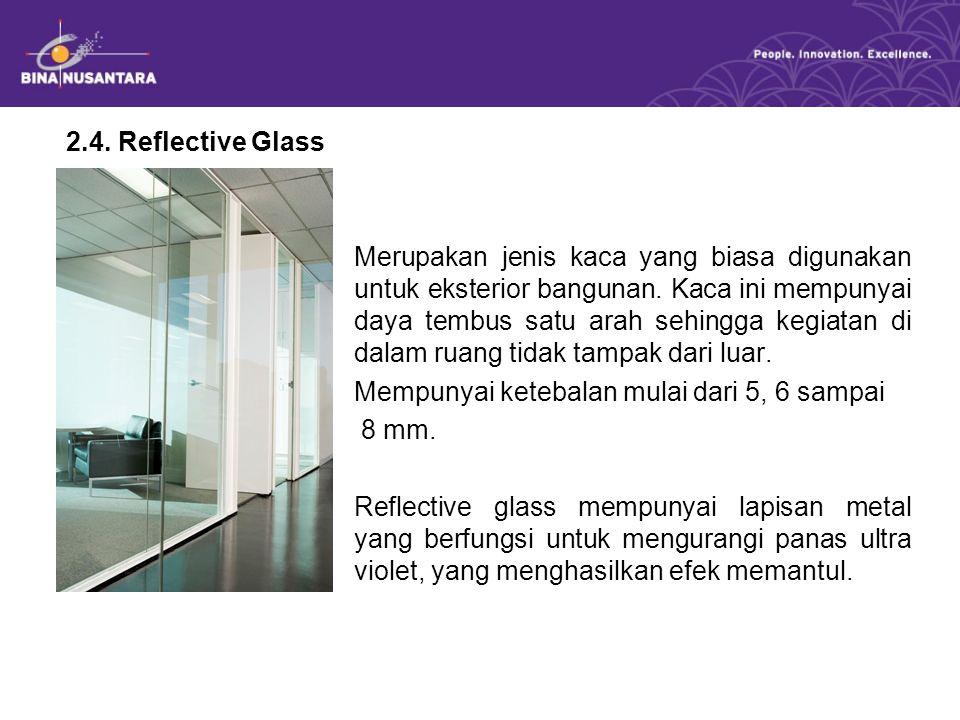 2.4. Reflective Glass Merupakan jenis kaca yang biasa digunakan untuk eksterior bangunan. Kaca ini mempunyai daya tembus satu arah sehingga kegiatan d